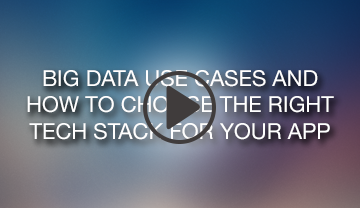 Big Data Use Cases and How to Choose the Right Tech Stack for your App Webinar