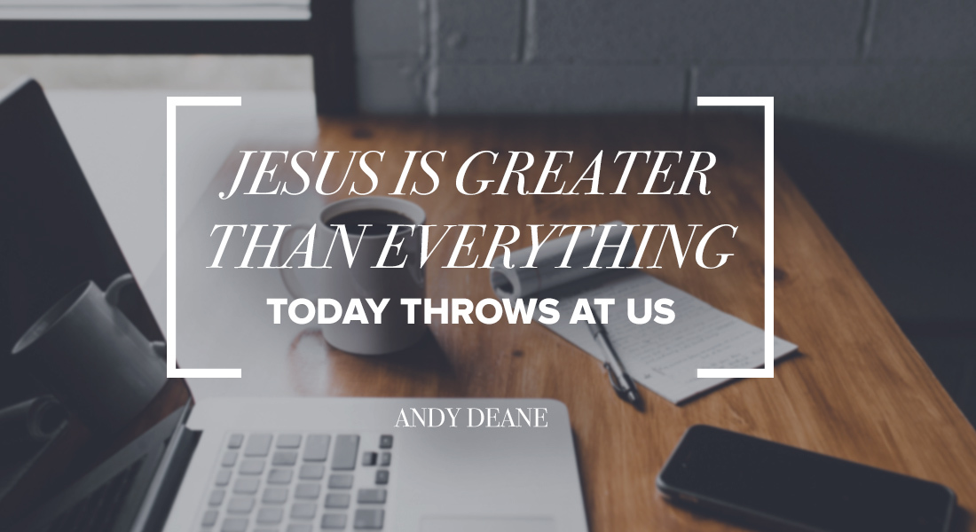 JESUS IS GREATER Than Everything Today Throws At Us