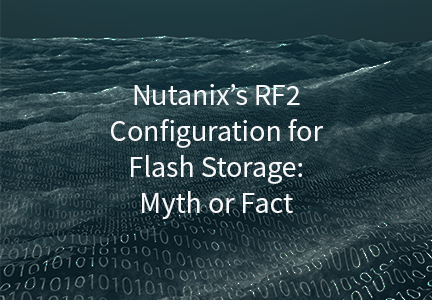 Nutanix's RF2 Configuration for Flash Storage: Myth or Fact