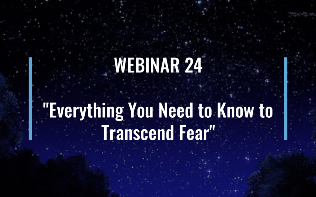Webinar 24: Everything You Need to Know to Transcend Fear