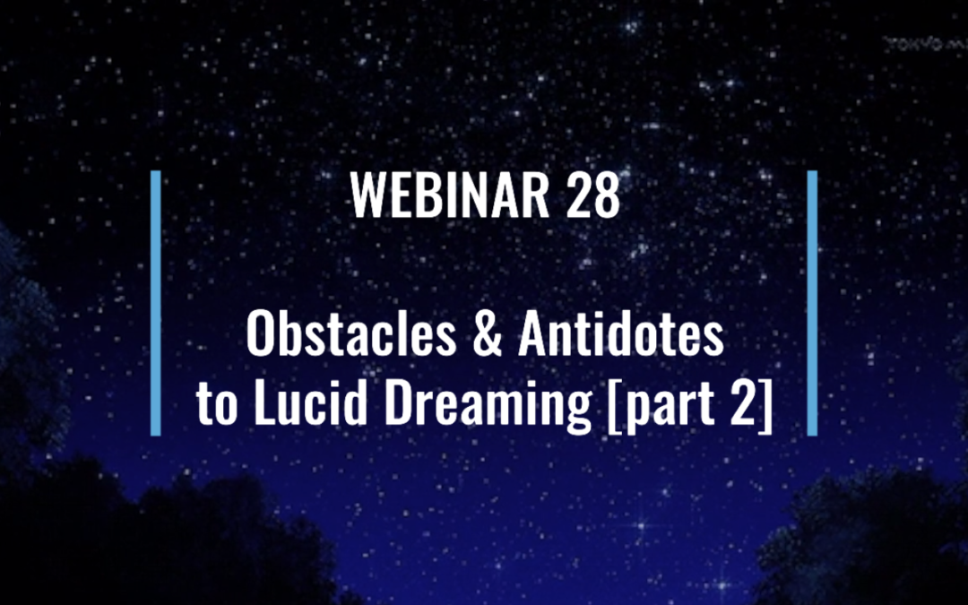 Webinar 28: Obstacles & Antidotes to Lucid Dreaming [part 2]