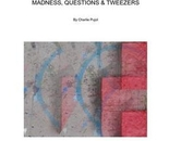 MADNESS, QUESTIONS & TWEEZERS