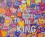 IT IS GOOD TO BE KING