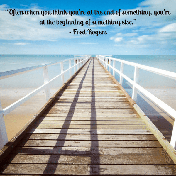 """Often when you think you're at the end of something, you're at the beginning of something else."" - Fred Rogers"