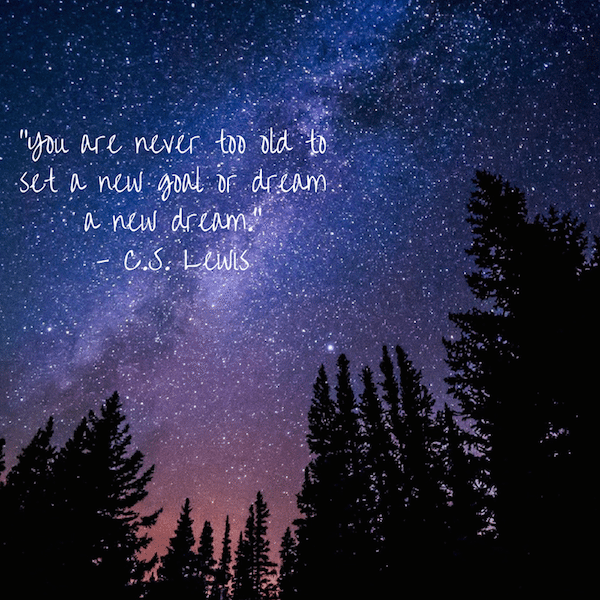 """You are never too old to set a new goal or dream a new dream."" - C.S. Lewis"