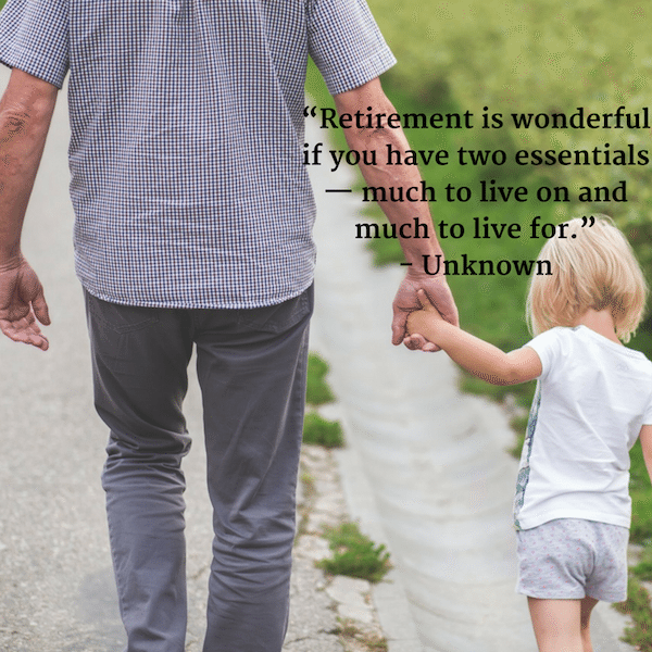 """Retirement is wonderful if you have two essentials — much to live on and much to live for."" - Unknown"