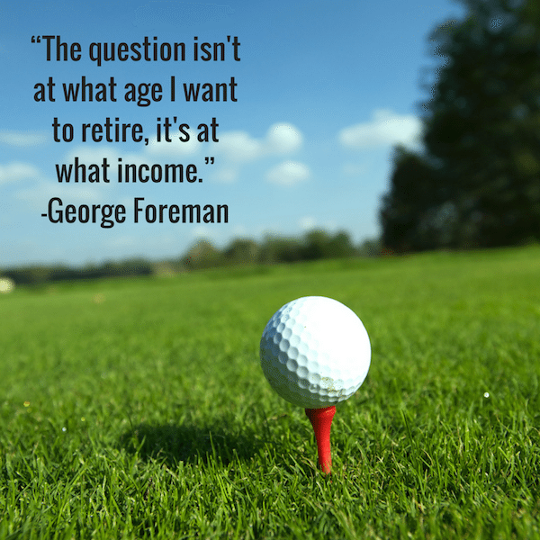 """The question isn't at what age I want to retire, it's at what income."" -George Foreman"