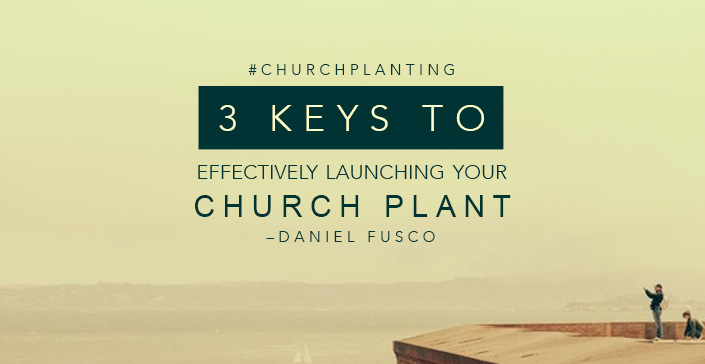 Three Keys to Effectively Launching Your Church Plant