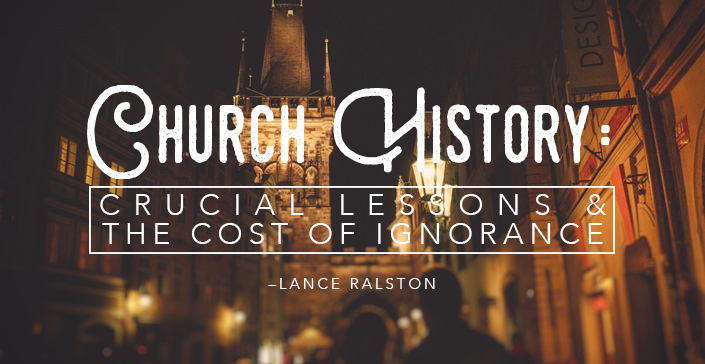 Church History: Crucial Lessons & the Cost of Ignorance