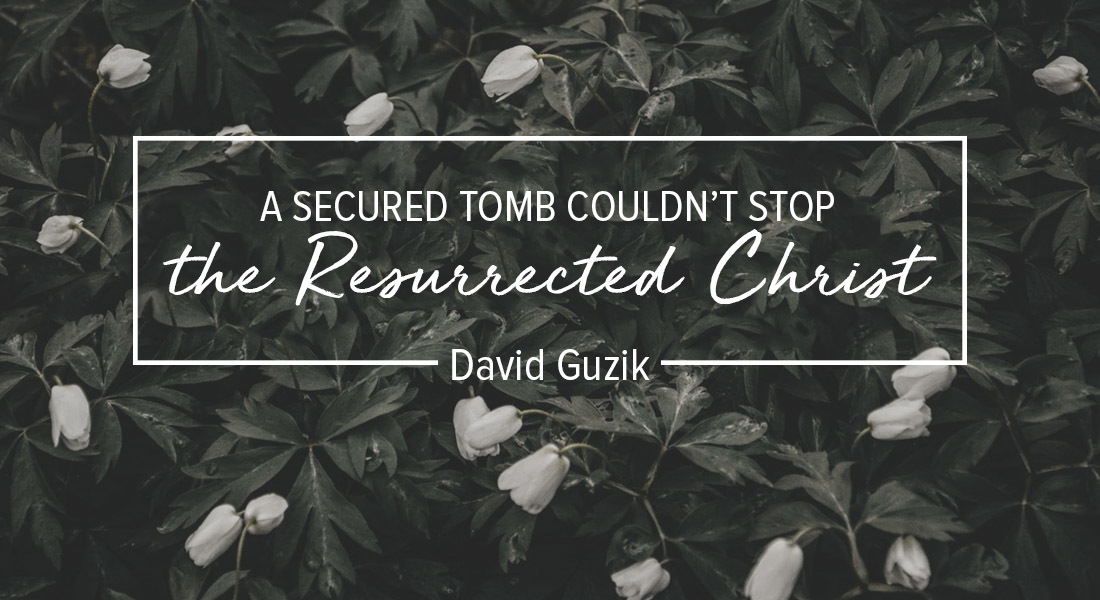 A Secured Tomb Couldn't Stop the Resurrected Christ