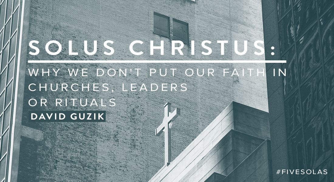 Solus Christus: Why We Don't Put Our Faith in Churches, Leaders or Rituals
