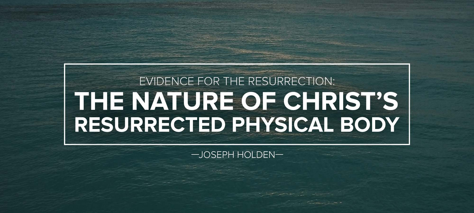 Evidencefor the Resurrection: The Nature of Christ's Resurrected Physical Body