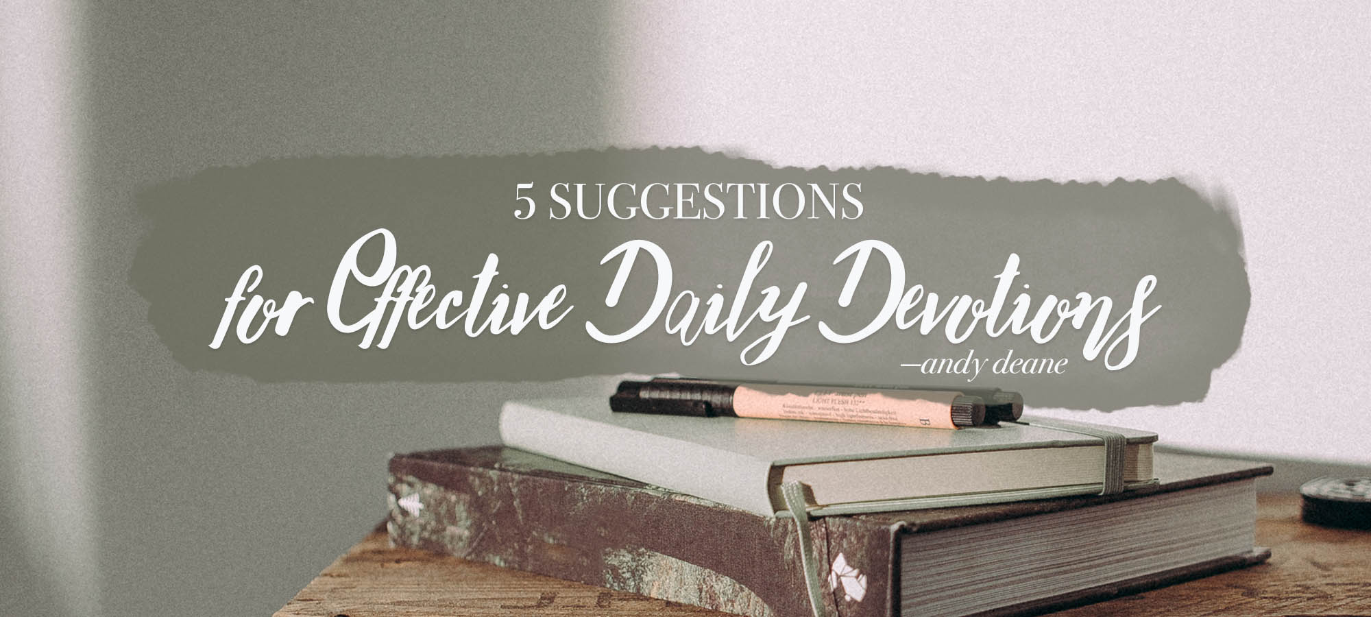Five Suggestions for Effective Daily Devotions