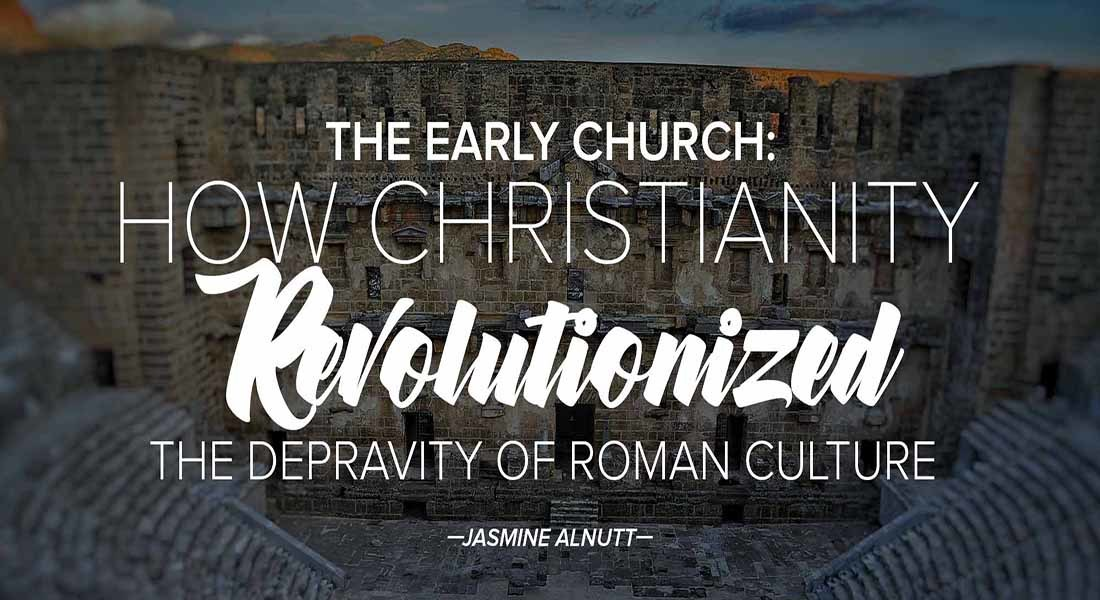 The Early Church: How Christianity Revolutionized the Depravity of Roman Culture