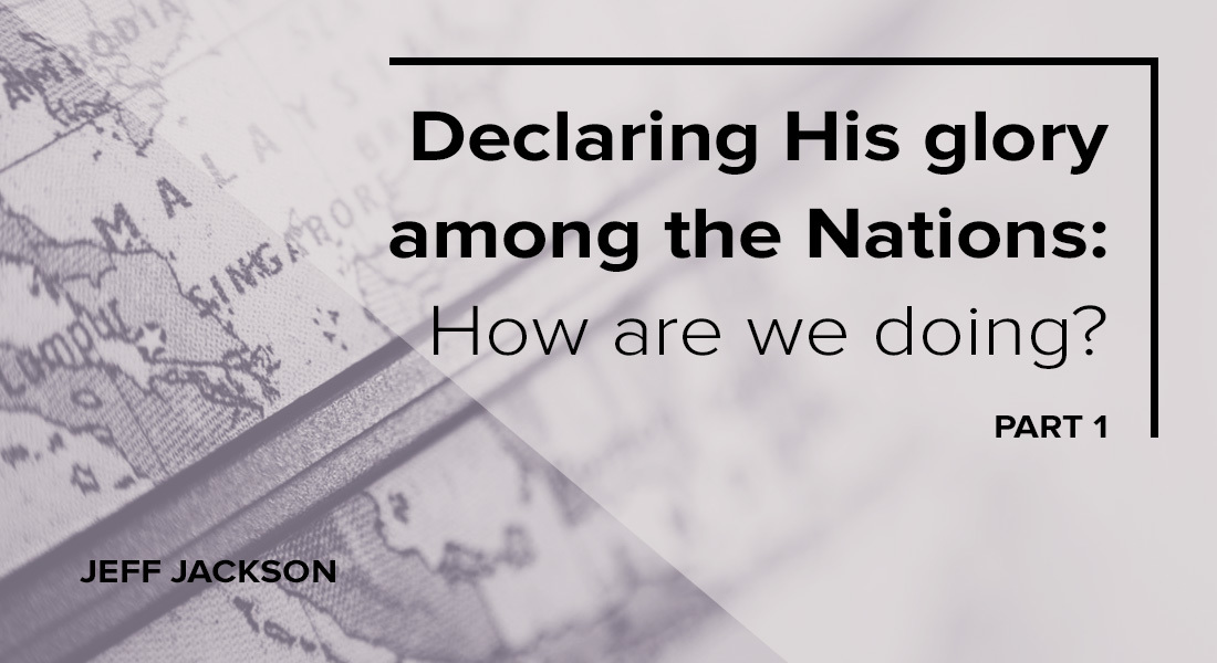 Declaring His Glory Among the Nations: How Are We Doing? Part 1
