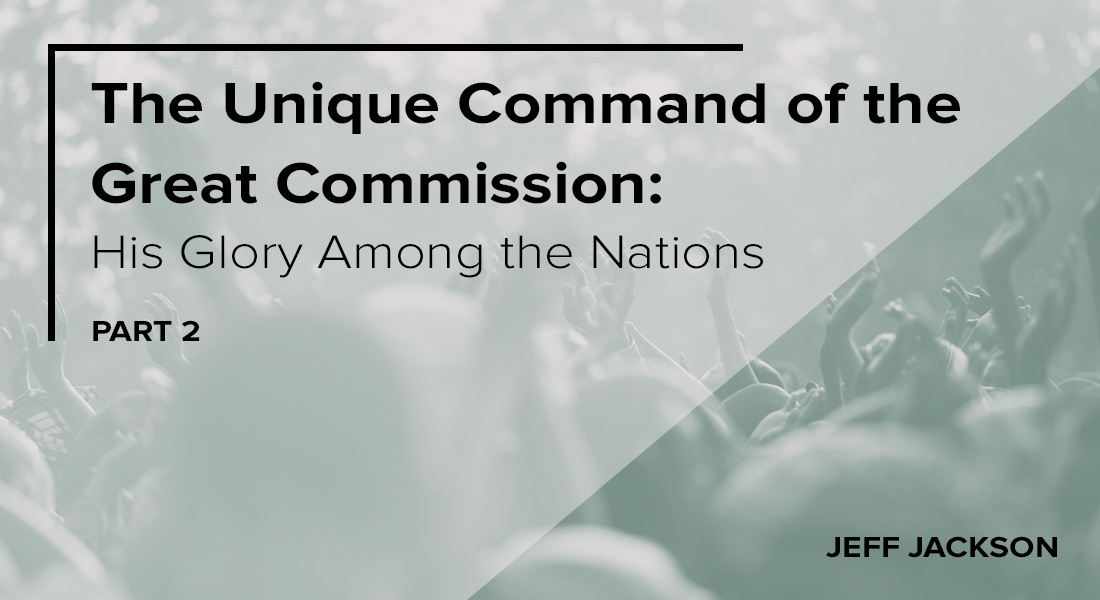 The Unique Command of the Great Commission: His Glory Among the Nations Part 2