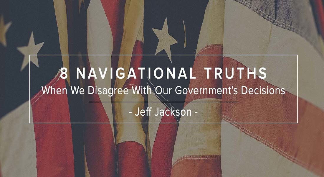 Eight Navigational Truths When We Disagree With Our Government's Decisions