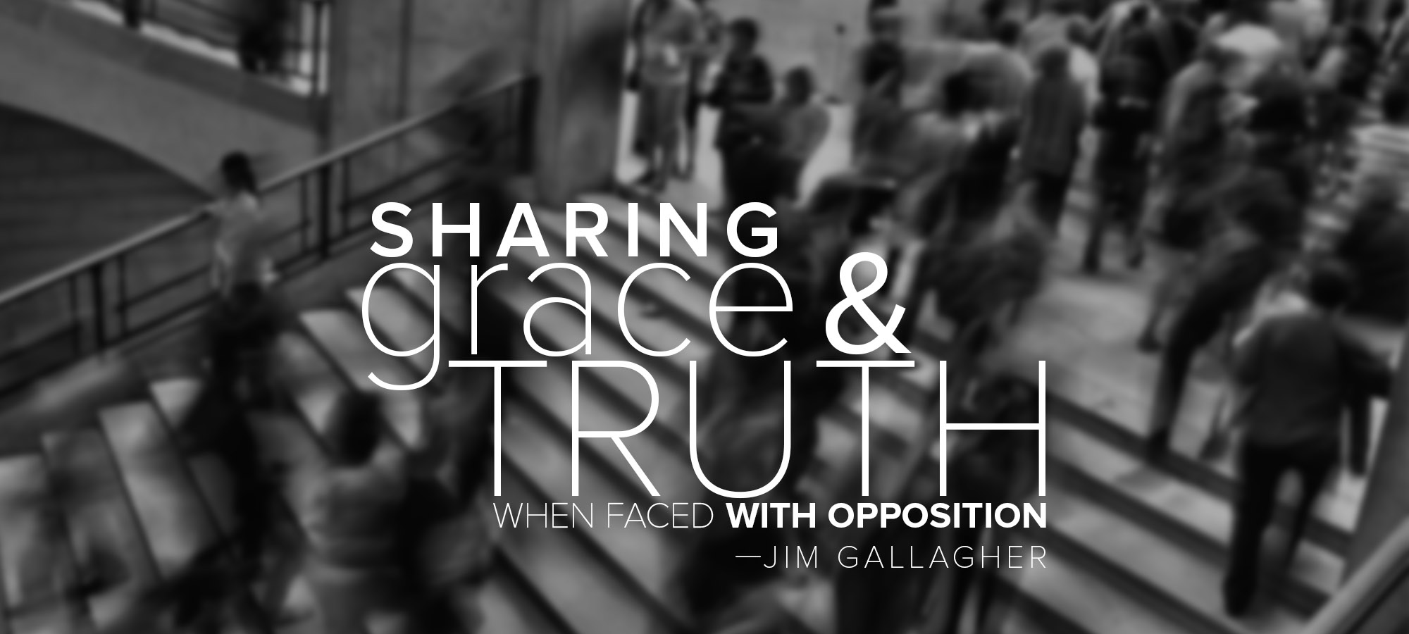 Sharing Grace and Truth When Faced with Opposition