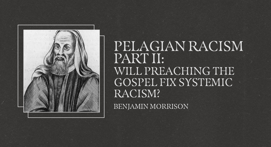 Pelagian Racism Part 2: Will Preaching the Gospel Fix Systemic Racism?
