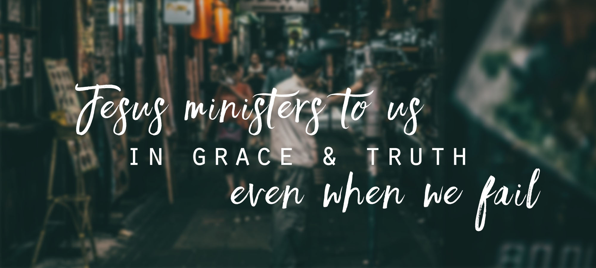 Jesus Ministers to Us in Grace and Truth, Even When We Fail