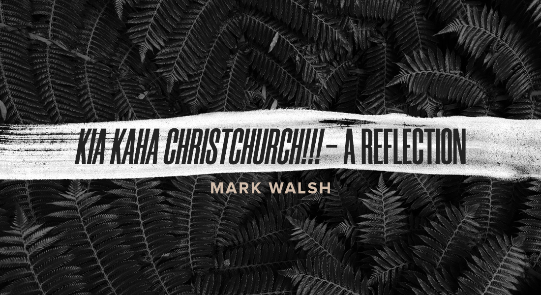 Kia Kaha Christchurch!!! – A Reflection