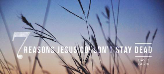 7 Reasons Jesus Couldn't Stay Dead