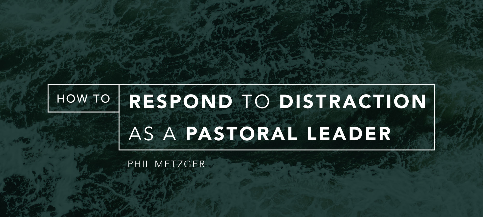 How to Respond to Distraction as a Pastoral Leader