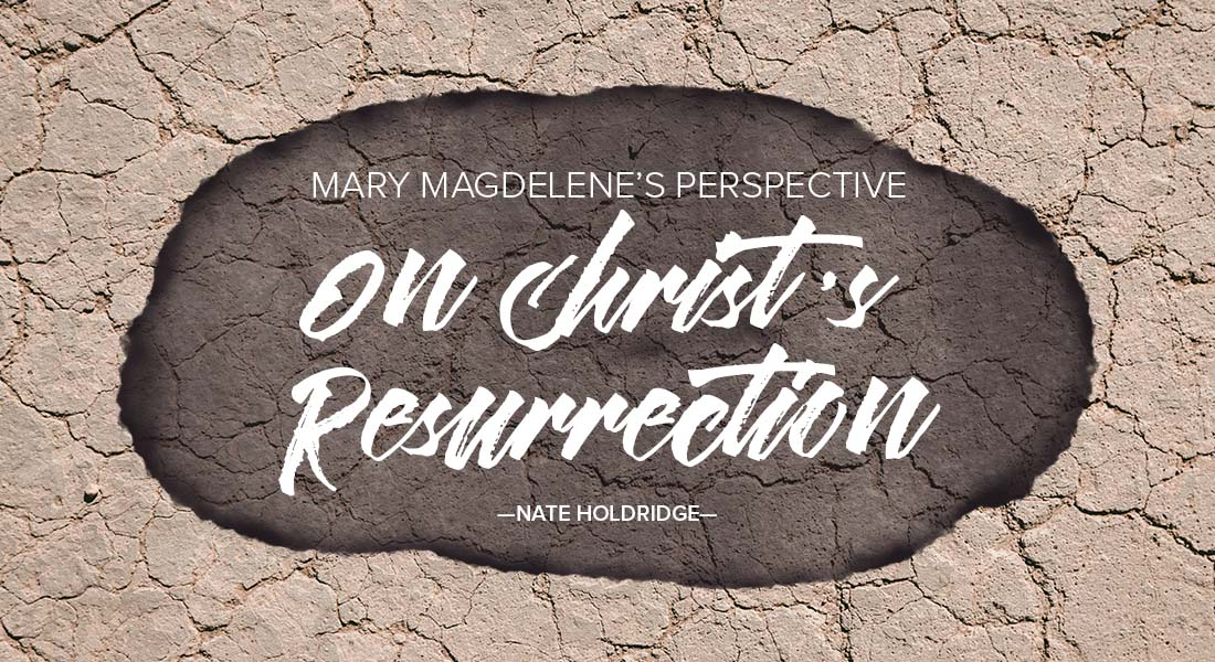 Mary Magdelene's Perspective on Christ's Resurrection