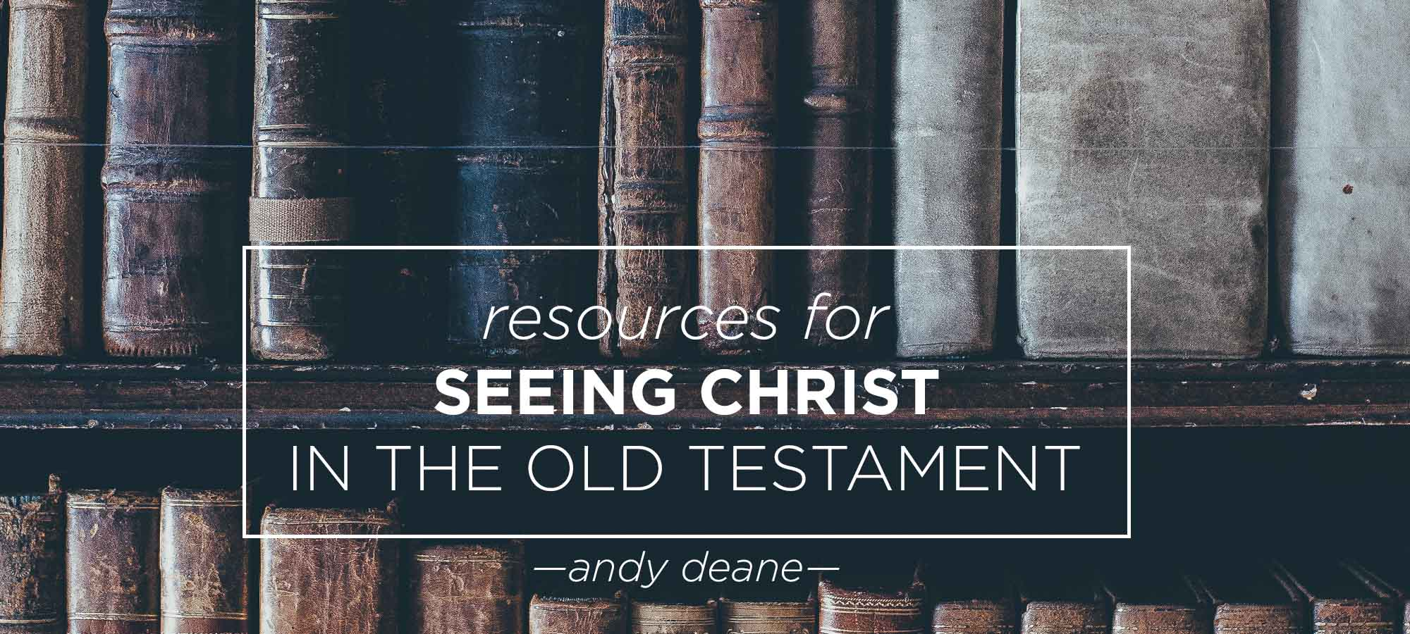 Resources for Seeing Christ in the Old Testament