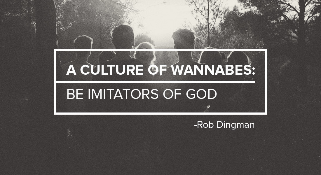 A Culture of Wannabes: Be Imitators of God