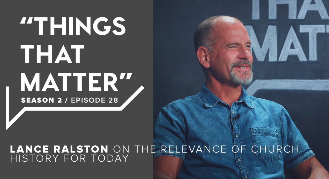 TTM S2 E28 - Lance Ralston on the Relevance of Church History for Today