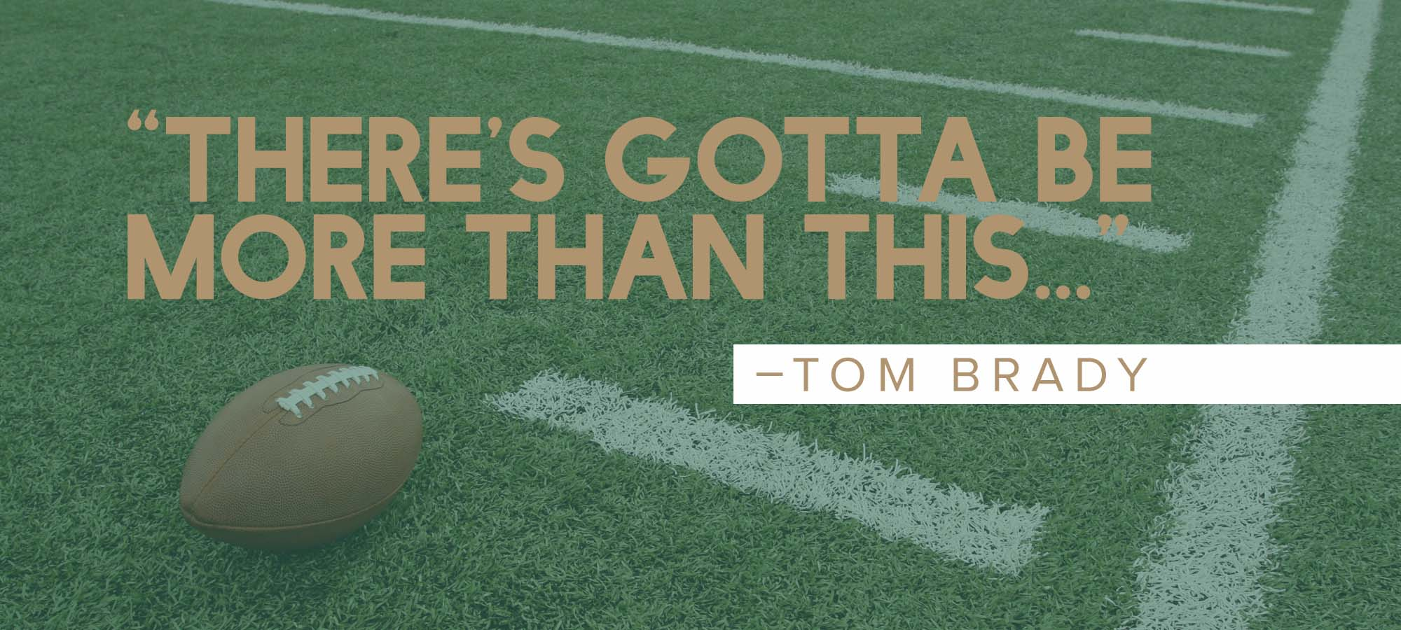 """There's Gotta Be More Than This…""- Tom Brady"