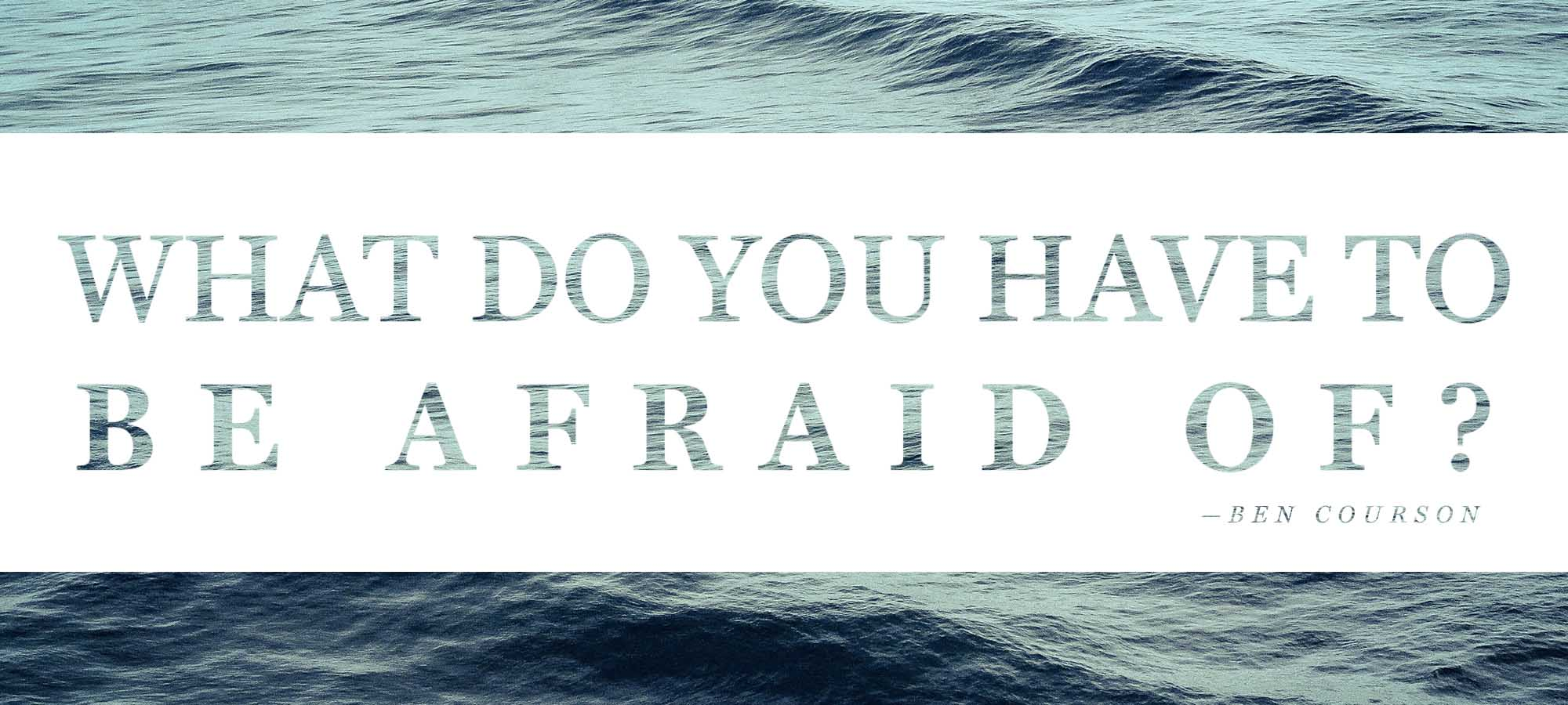 What Do You Have to Be Afraid of?