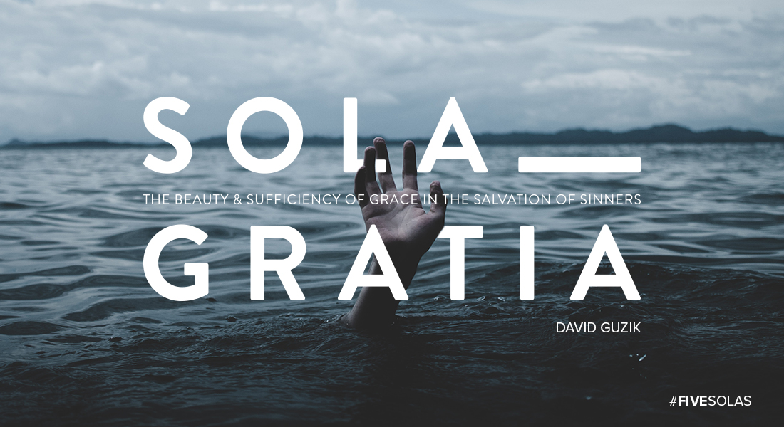Sola Gratia: The Beauty & Sufficiency of Grace in the Salvation of Sinners