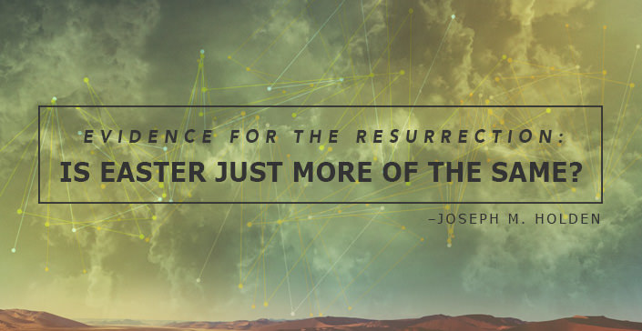 Evidence for the Resurrection: Is Easter Just More of the Same?