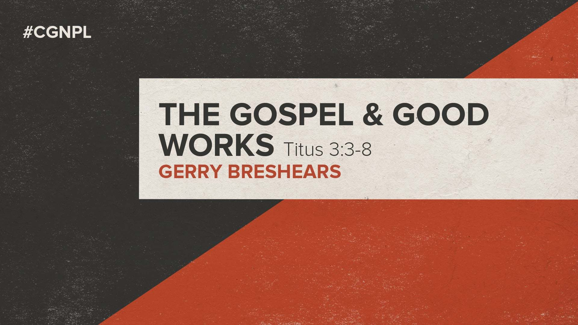 "Dr. Gerry Breshears – ""The Gospel and Good Works"""