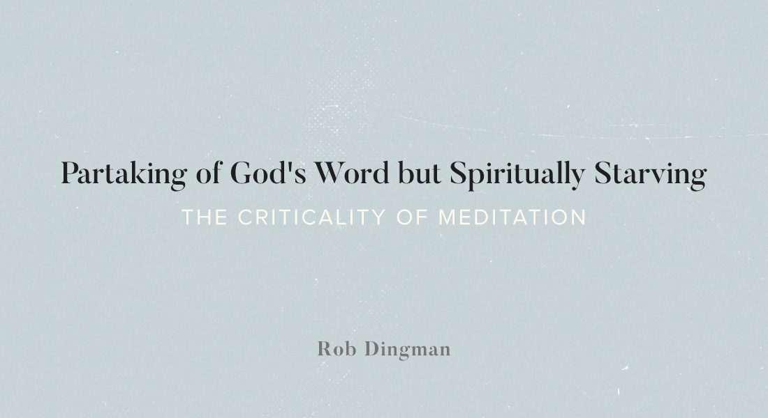 Partaking of God's Word but Spiritually Starving: The Criticality of Meditation