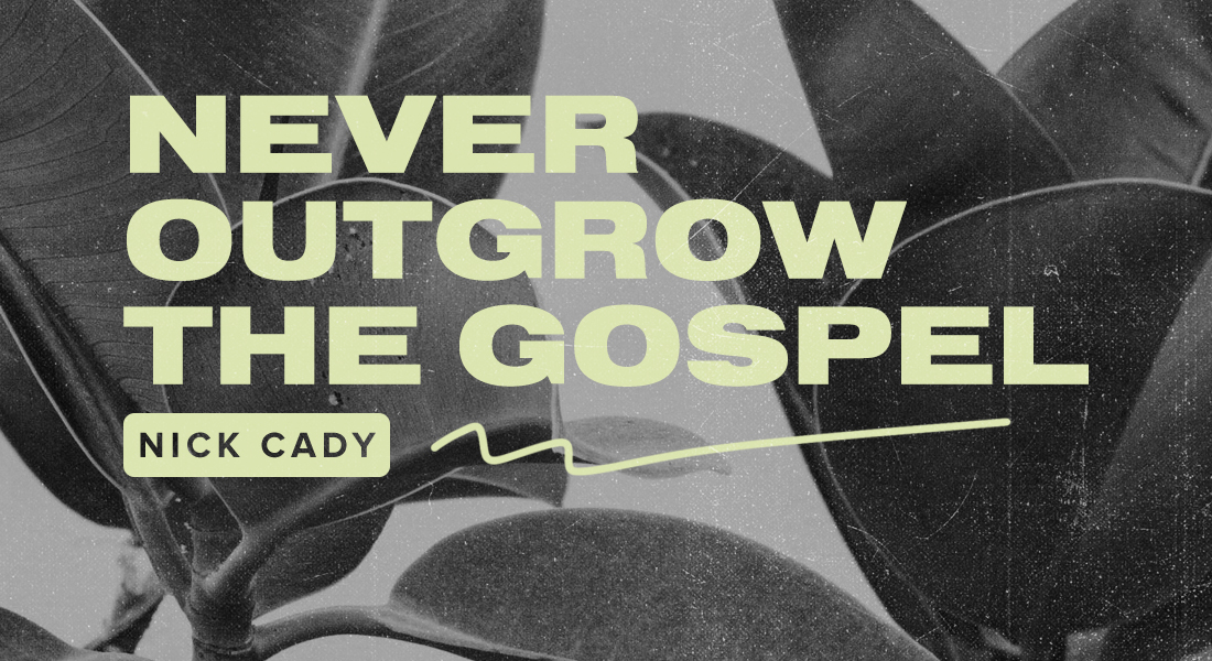 Never Outgrow the Gospel