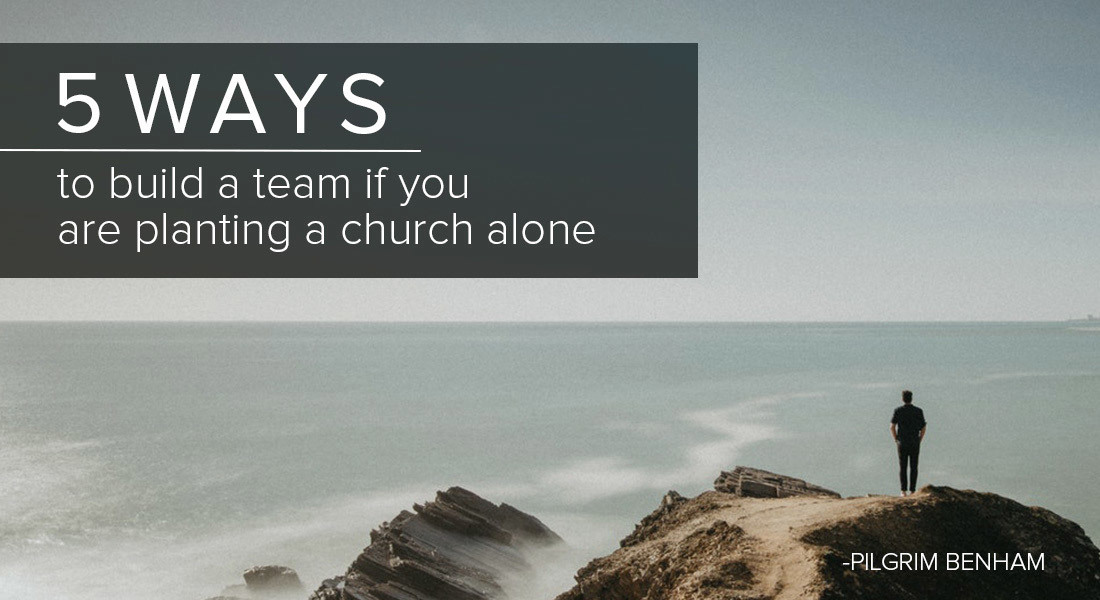 Five Ways to Build a Team If You Are Planting a Church Alone