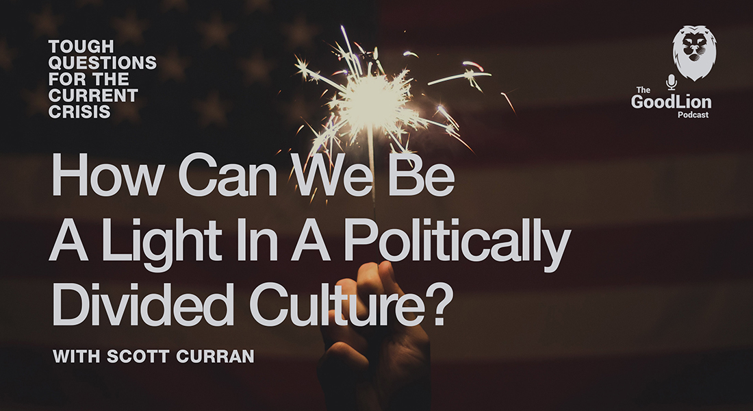How Can We Be A Light In A Politically Divided World? (With Scott Curran) | Tough Questions For The Current Crisis Miniseries P4