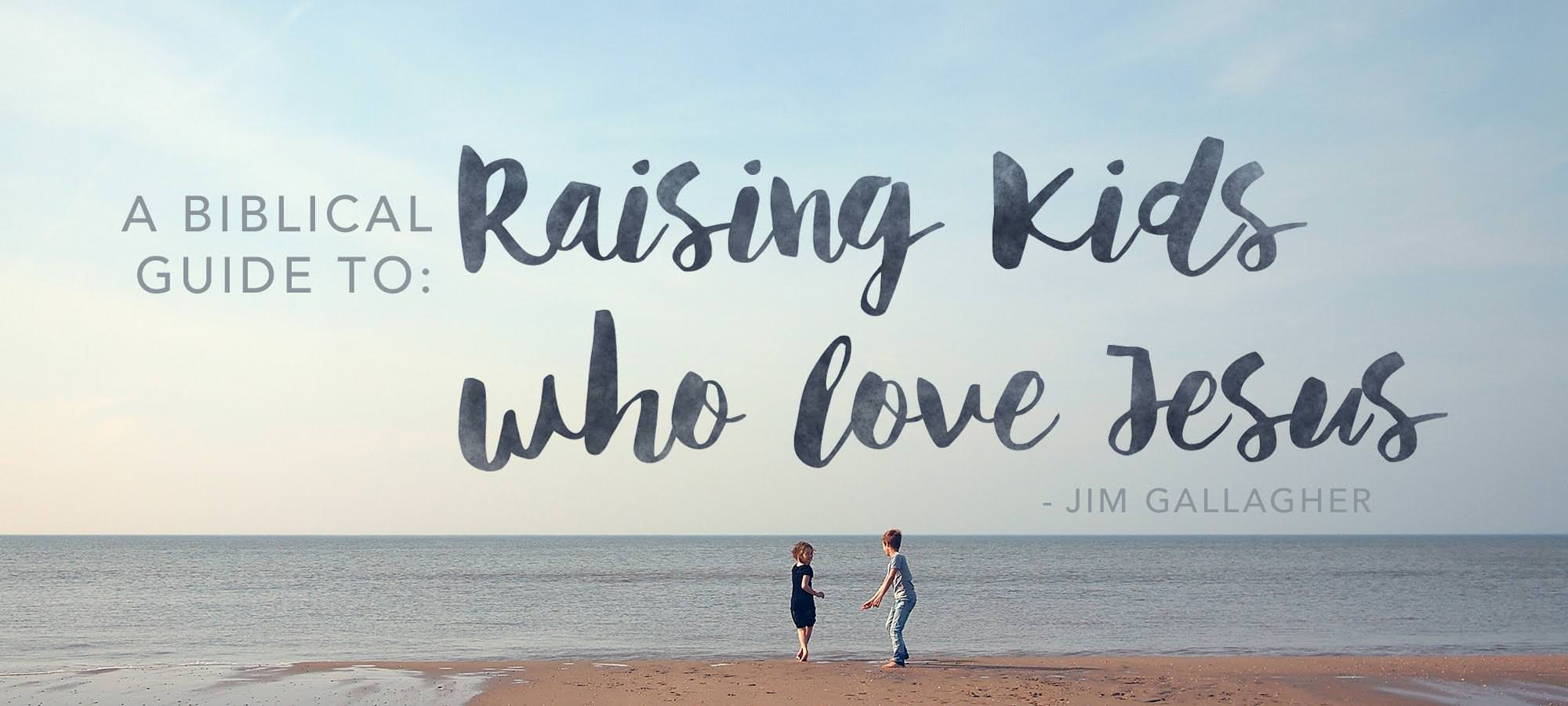 A Biblical Guide to Raising Kids who Love Jesus