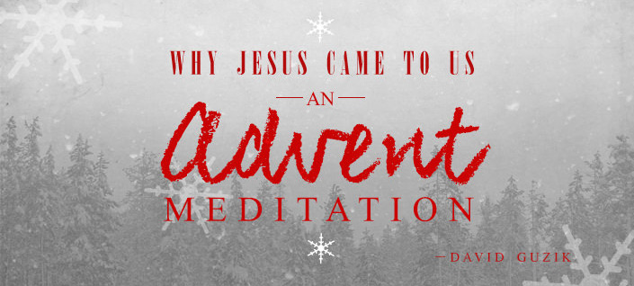 Why Jesus Came to Us - An Advent Meditation