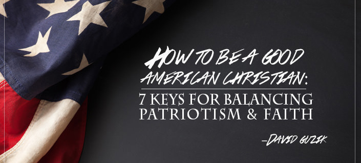 How to Be a Good American Christian: 7 Keys for Balancing Patriotism & Faith