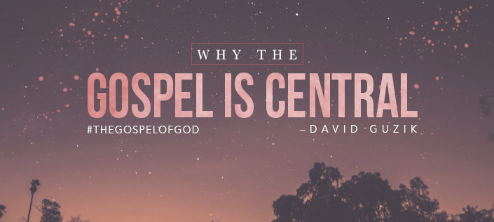 Why The Gospel Is Central