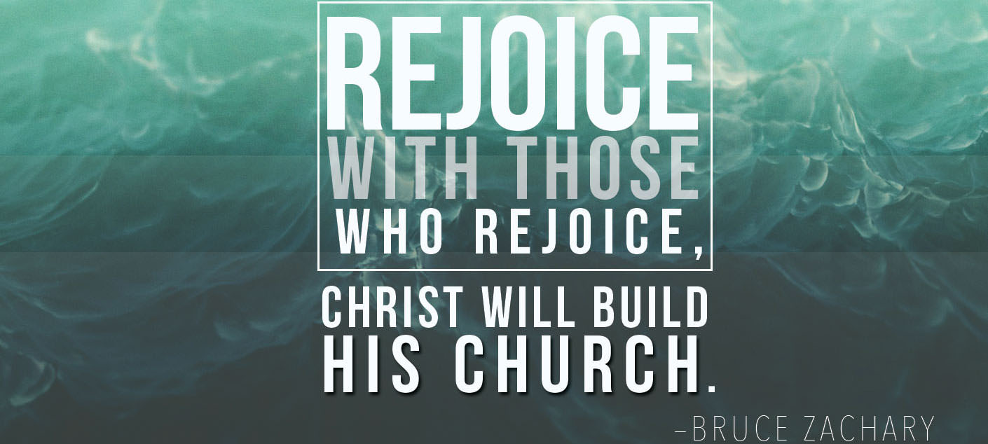 Rejoice with Those who Rejoice, Christ Will Build His Church
