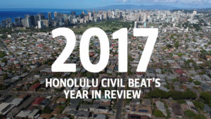VIDEO: Honolulu Civil Beat's 2017 Year In Review