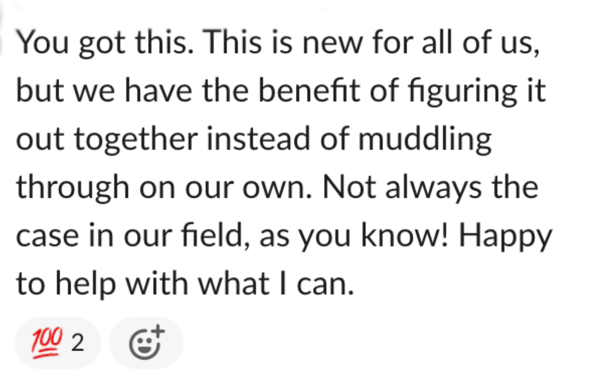 A Slack message that reads: You got this. This is new for all of us, but we have the benefit of figuring it out together instead of muddling through on our own. Not always the case in our field, as you know! Happy to help with what I can.