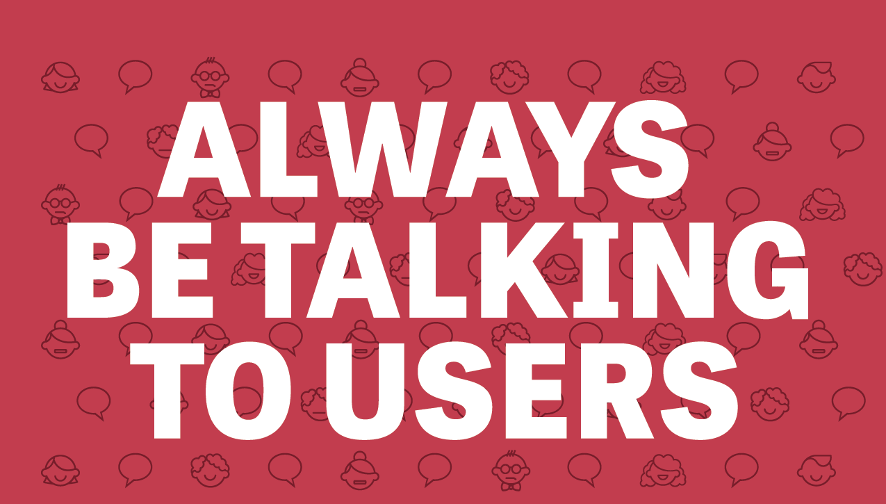 <p>Always be talking to users.</p>