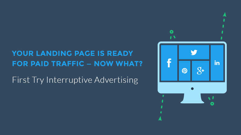 your landing page is ready for paid traffic - now what? first try interruptive advertising