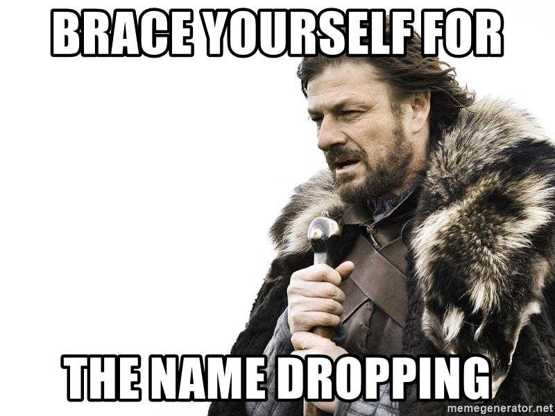 brace yourself for the name dropping
